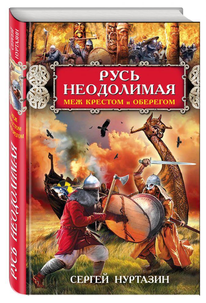 Сергей Нуртазин - Русь неодолимая. Меж крестом и оберегом обложка книги