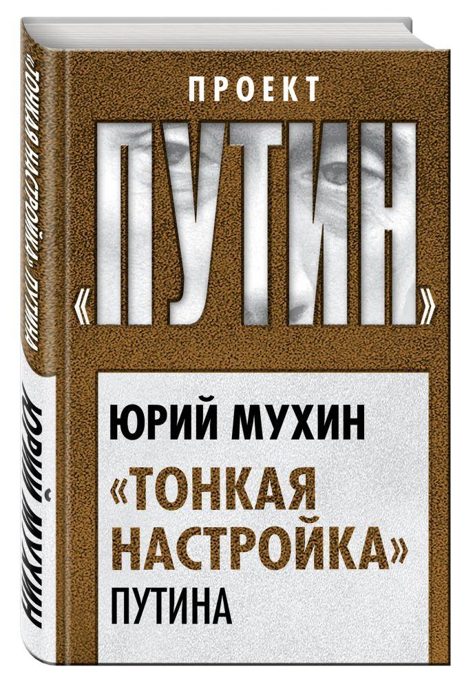 Юрий Мухин - «Тонкая настройка» Путина обложка книги