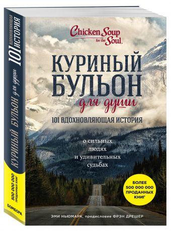 Куриный бульон для души: 101 вдохновляющая история о сильных людях и удивительных судьбах Эми Ньюмарк