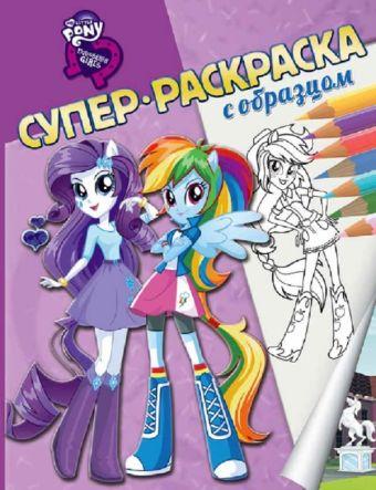 Мой маленький пони: Девочки из Эквестрии. Суперраскраска с образцом.