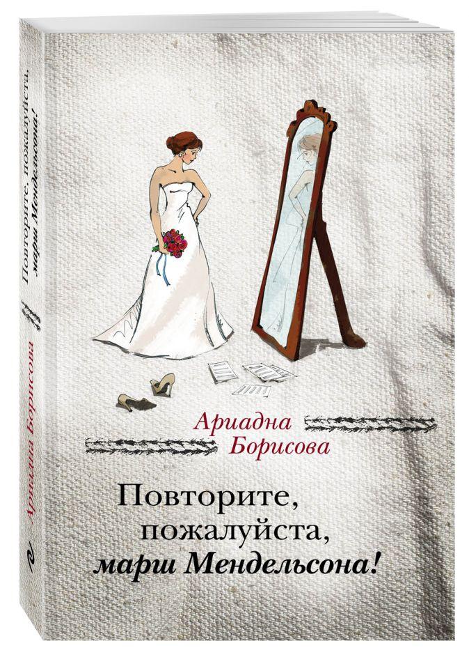 Ариадна Борисова - Повторите, пожалуйста, марш Мендельсона обложка книги