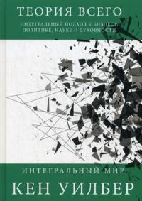 Теория всего. Интегральный подход к бизнесу, политике, науке и духовности. (Интегральный мир). Уилбер К. Уилбер К.