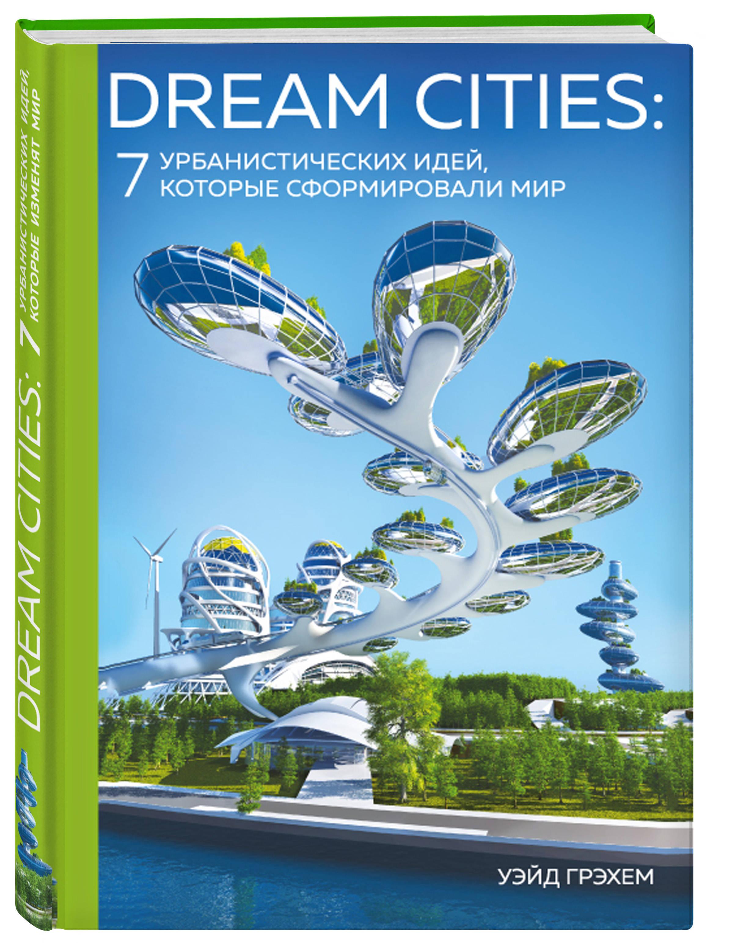 Уэйд Грэхем Dream Cities: 7 урбанистических идей, которые сформировали мир