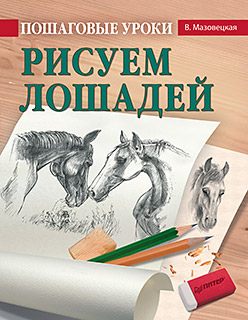 Мазовецкая В В - Пошаговые уроки рисования. Рисуем лошадей обложка книги