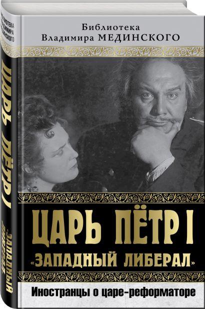 Царь Петр I «Западный либерал». Иностранцы о царе-реформаторе - фото 1