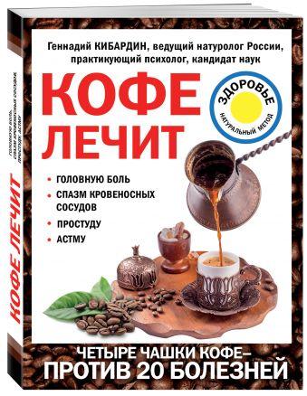 Кофе лечит: головную боль, спазм кровеносных сосудов, простуду, астму Г.М. Кибардин