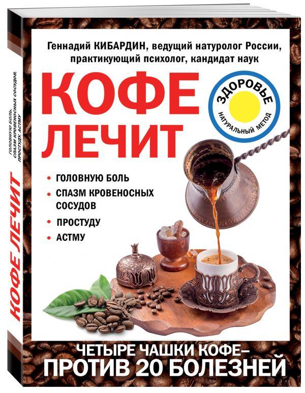 Кибардин Геннадий Михайлович Кофе лечит: головную боль, спазм кровеносных сосудов, простуду, астму
