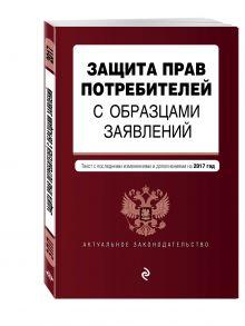 Защита прав потребителей с образцами заявлений: текст с посл. изм. и доп. на 2017 г.