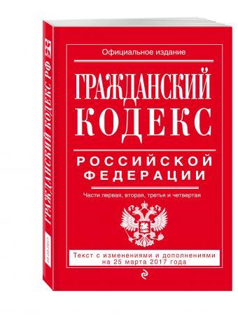 Гражданский кодекс Российской Федерации. Части первая, вторая, третья и четвертая : текст с изм. и доп. на 25 марта 2017 г.
