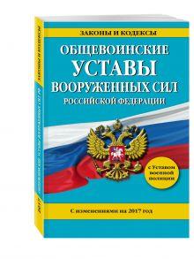 Общевоинские уставы Вооруженных Сил Российской Федерации с изм. на 2017 год с Уставом военной полиции