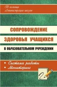 Сопровождение здоровья учащихся в образовательном учреждении: система работы, мониторинг Павлова М. А. и др.