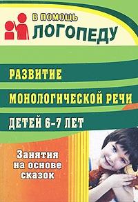 Развитие монологической речи детей 6-7 лет: занятия на основе сказок Гуськова А. А.