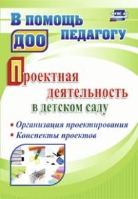 Проектная деятельность в детском саду: организация проектирования, конспекты проектов Гулидова Т.В.