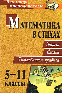 Математика в стихах: задачи, сказки, рифмованные правила. 5-11 классы Панишева О. В.