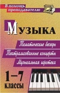 Музыка. 1-7 классы: тематические беседы, праздники и концерты, музыкальная игротека Арсенина Е. Н.