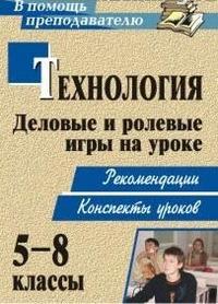 Технология. 5-8 классы. Деловые и ролевые игры на уроке: рекомендации, конспекты уроков Шурупов С. П.