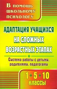 Адаптация учащихся на сложных возрастных этапах (1, 5, 10 классы): система работы с детьми, родителями, педагогами Коробкина С. А.