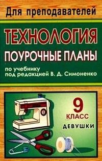 Технология. 9 класс (девушки): поурочные планы по учебнику под ред. В. Д. Симоненко Павлова О. В. и др.