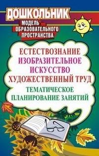 Естествознание, изобразительное искусство, художественный труд: тематическое планирование занятий Дьяченко В. Ю. и др.