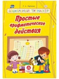 Простые арифметические действия: сборник развивающих заданий для детей дошкольного возраста Харченко Т.А.
