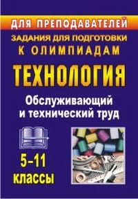 Технология. 5-11 классы. Обслуживающий и технический труд: задания для подготовки к олимпиадам
