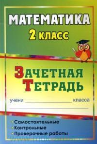 Математика. 2 класс: самостоятельные, контрольные, проверочные работы: зачетная тетрадь Воронина М. М. и др.