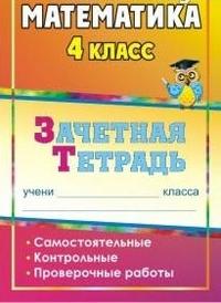 Математика. 4 класс: самостоятельные, контрольные, проверочные работы: зачетная тетрадь Воронина М. М. и др.