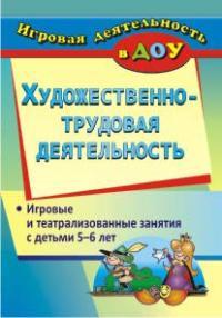 Художественно-трудовая деятельность: игровые и театрализованные занятия с детьми 5-6 лет Гальцова Е. А.