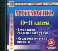 Математика. 10-11 классы. Компакт-диск для компьютера: Технологии современного урока. Исследовательские проекты. Куканов М. А., Лепёхин Ю. В. и др.