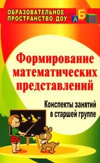 Формирование математических представлений: конспекты занятий в старшей группе Казинцева Е. А., Померанцева И. В., Терпак Т.А.
