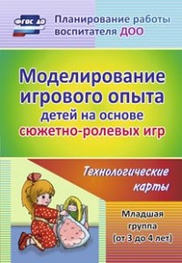 Моделирование игрового опыта детей на основе сюжетно-ролевых игр. Младшая группа (от 3 до 4 лет): технологические карты - фото 1
