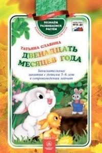 Двенадцать месяцев года: занимательные занятия с детьми 5-6 лет в сопровождении зайчат Славина Т.