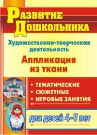 Художественно-творческая деятельность. Аппликация из ткани: тематические, сюжетные, игровые занятия для детей 4-7 лет Пискулина С. С.