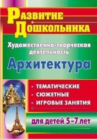 Художественно-творческая деятельность. Архитектура: тематические, сюжетные, игровые занятия для детей 5-7 лет Абашкина И. В.