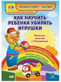 """Как научить ребенка убирать игрушки. Веселые занятия с Плюшиком: уроки доброго Мишутки, воспитание навыков гигиены в игре, забавные стихи и рисунки, """""""