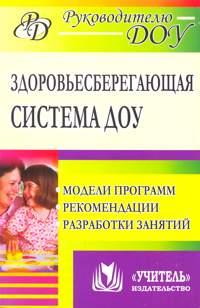 Здоровьесберегающая система дошкольного образовательного учреждения: модели программ, рекомендации, разработки занятий - фото 1