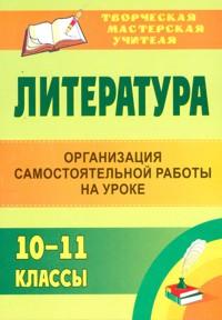 Литература. 10-11 классы: организация самостоятельной работы на уроке Федорова И. И., Зажигина О. А. и др.