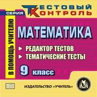 Математика 9 класс. Редактор тестов. Компакт-диск для компьютера: Тематические тесты. Гилярова М. Г.