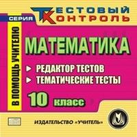 Математика. 10 класс. Редактор тестов. Компакт-диск для компьютера: Редактор тестов. Тематические тесты. Гилярова М. Г.