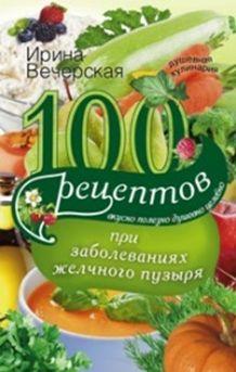 100 рецептов при заболеваниях желчного пузыря. Вкусно, полезно, душевно, целебно Вечерская И