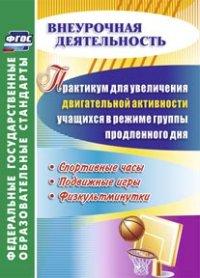 Манаев А.А. - Практикум для увеличения двигательной активности учащихся в режиме группы продленного дня. Спортивные часы, подвижные игры, физкультминутки обложка книги