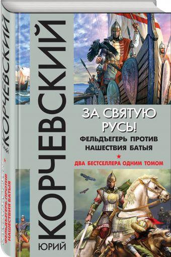 За святую Русь! Фельдъегерь против нашествия Батыя Юрий Корчевский