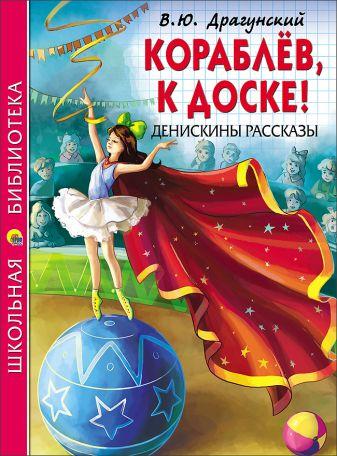 Драгунский - ШКОЛЬНАЯ БИБЛИОТЕКА. КОРАБЛЁВ, К ДОСКЕ! ДЕНИСКИНЫ РАССКАЗЫ (Драгунский) обложка книги