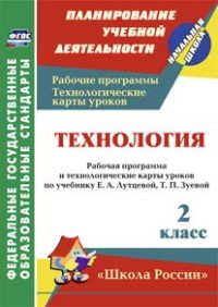 Технология. 2 класс: рабочая программа и технологические карты уроков по учебнику Е. А. Лутцевой, Т. П. Зуевой Павлова О. В.