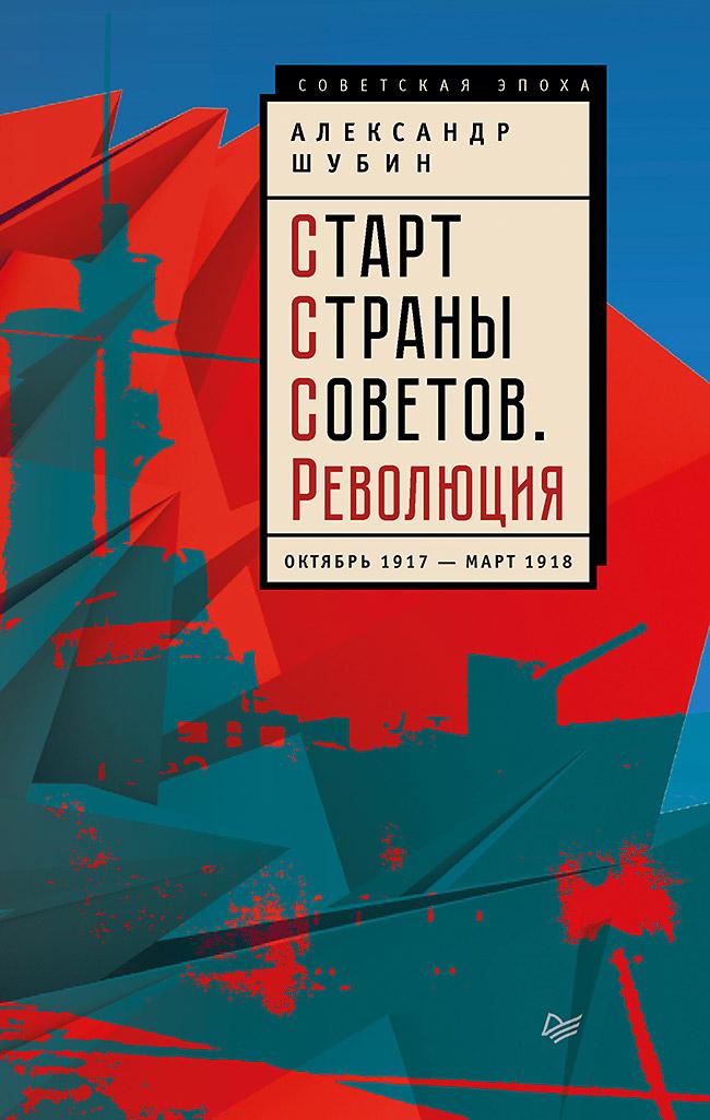 Шубин А В - Старт Страны Советов. Революция. Октябрь 1917 — март 1918 обложка книги