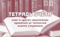 Тетрадь учета книг и других документов, принятых от читателей взамен утерянных