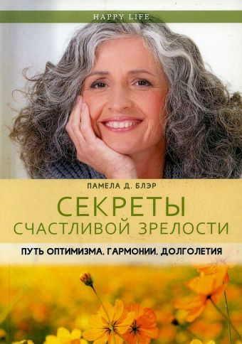 Секреты счастливой зрелости. Путь оптимизма, гармонии, долголетия. (Happy Life). Блэр П.Д. Блэр П.Д.