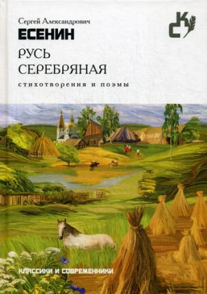 Русь серебряная. Стихотворения и поэмы. (Классики и севременники). Есенин С.А. Есенин С.А.