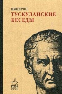 Тускуланские беседы. (Кофе с мудрецами). Цицерон М.Т. Цицерон М.Т.