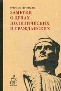 Заметки о делах политических и гражданских. Франческо Гвиччардини